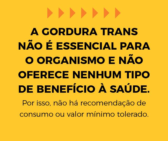 A gordura trans não é essencial para o organismo e não oferece nenhum tipo de benefício à saúde. Por isso, não há recomendação de consumo ou valor mínimo tolerado.