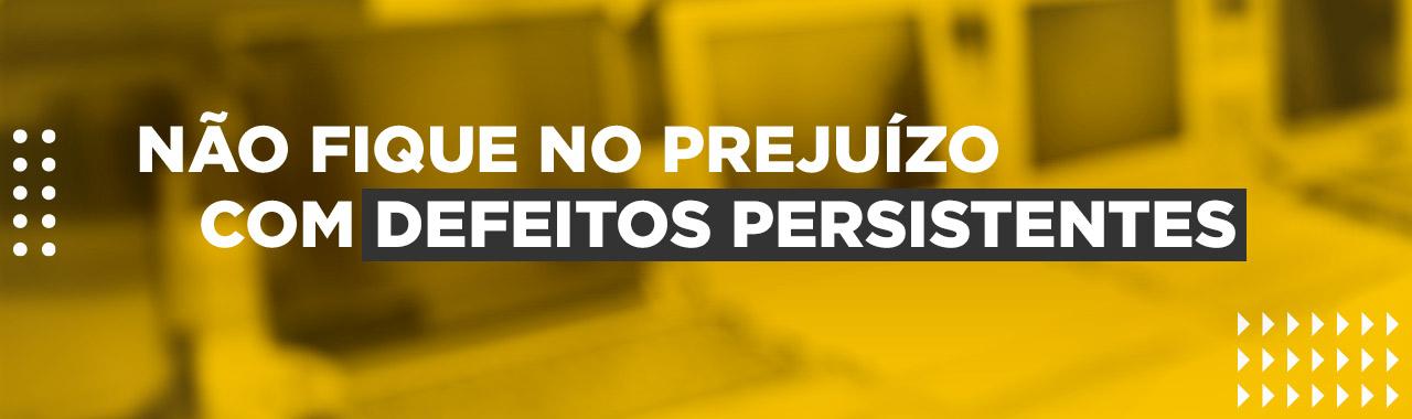 NÃO FIQUE NO PREJUÍZO COM DEFEITOS PERSISTENTES